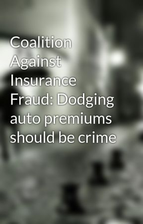 Coalition Against Insurance Fraud: Dodging auto premiums should be crime by pierregeorge15