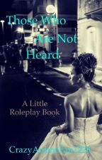 Those Who Are Not Heard (Roleplay Book) by CrazyAnimeFan1228