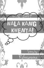 WALA KANG KWENTA! (One Shot) by teywitme
