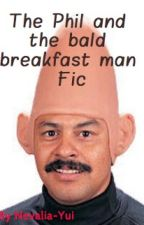 The Phil and bald breakfast man Fic by Nevalia-Yui