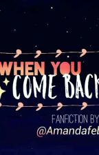 When You Come Back by AmandaFeby7