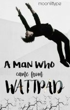 A Man Who Came From Wattpad by moonlittype