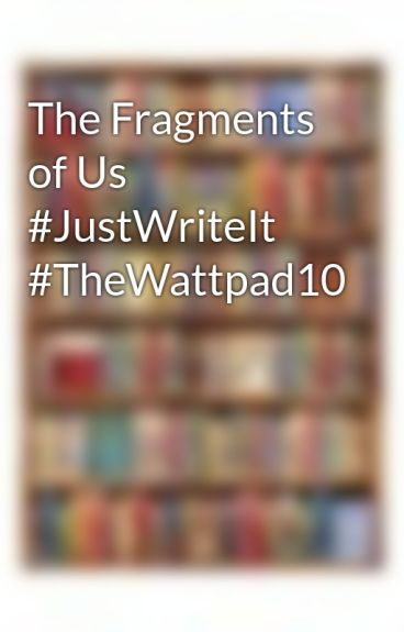 The Fragments of Us #JustWriteIt #TheWattpad10 by Iwritevariety