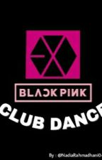 club dance [Blackpink x EXO] by NadiaRahmadhani0423