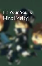 I Is Your You Is Mine [Malay] by ahna_wana_nana