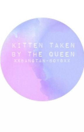 Kitten Taken By The Queen  by Xxbangtan-boysxX