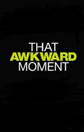 That Awkward Moment  by KetchupMustard12