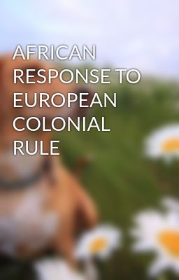 AFRICAN RESPONSE TO EUROPEAN COLONIAL RULE