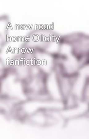 A new road home Olicity Arrow fanfiction by AnaEmmaSwan021