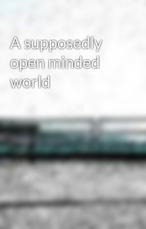 A supposedly open minded world by ACGuera