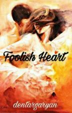 FOOLISH HEART (Completed) by dentargaryan