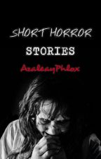 Short Horror Stories (Completed) by AzaleayPhlox