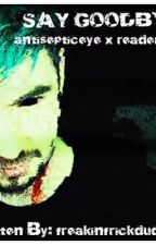 Say Goodbye (Antisepticeye X Reader)™ by freakinfrickdude