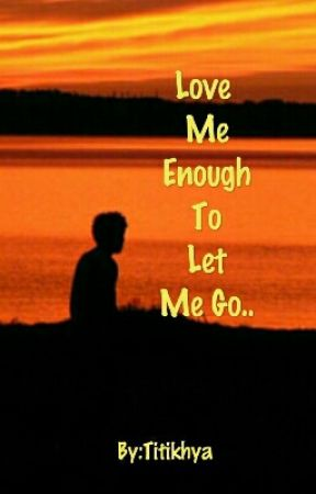 Love Me Enough To Let Me Go 1 Wattpad