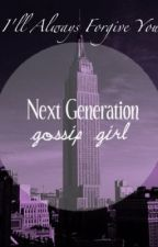 Next Generation Gossip Girl: I'll Always Forgive You by thenotoriousbrg