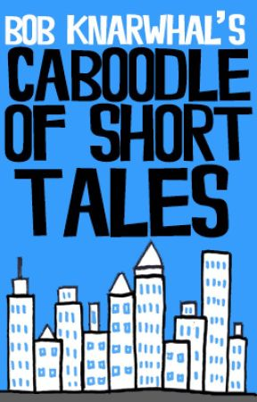 Bob Knarwhal's Caboodle of Short Tales by bobknarwhal