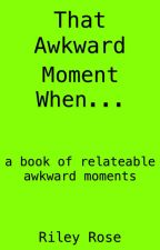 That Awkward Moment When... by riley_04