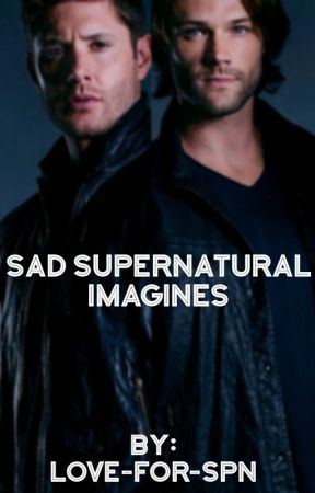 Sad Supernatural Imagines :'( - Look at me! (Dean X Daughter!Reader