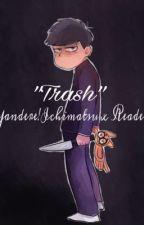 """Trash"" (Yandere!Ichimatsu x Reader) by itchymatsuu"