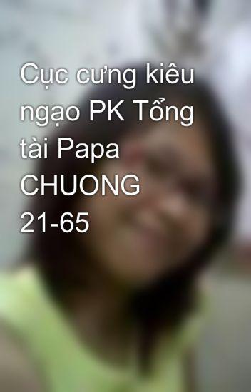 Cục cưng kiêu ngạo PK Tổng tài Papa CHUONG 21-65