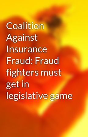 Coalition Against Insurance Fraud: Fraud fighters must get in legislative game by timbelvins