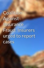 Coalition Against Insurance Fraud: Insurers urged to report cases by moreaudave