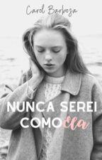 Eu nunca serei como ela by CarolBarbosa595