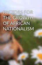 FACTORS FOR THE GROWTH OF AFRICAN NATIONALISM by adamsbazi