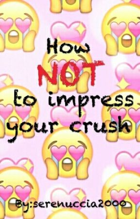 How NOT to impress your crush by serenuccia2000