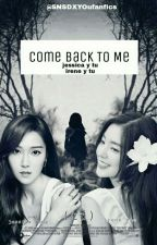 Come Back To Me (jessica y tu) by SNSDXYoufanfics