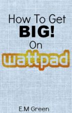 How To Get BIG On Wattpad by EmilySpiffyGreen