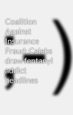 Coalition Against Insurance Fraud: Celebs draw fentanyl addict headlines by jemiyahbera