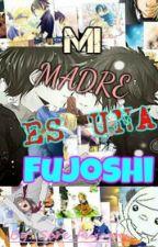 Mi Madre Es Una FUJOSHI  by Sere_Fujoshi
