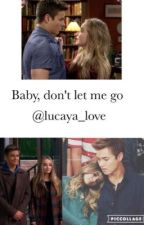 Baby, don't let me go by lucaya_love