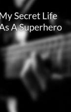 My Secret Life As A Superhero by MadisonLatham4