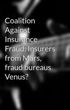 Coalition Against Insurance Fraud: Insurers from Mars, fraud bureaus Venus? by loidafearn
