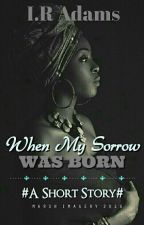When My Sorrow Was Born {COMPLETED} by Miss_Painite