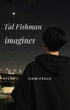 Tal Fishman Imagines//REQUEST ARE OPEN by abigailfoxx