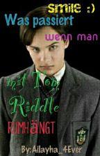 Was passiert wenn man mit Tom Riddle rumhängt? by Ailayha_4Ever