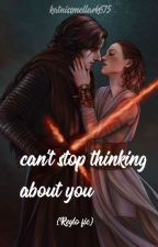 Can't stop thinking about you {Reylo fanfic} by katieisawriterr