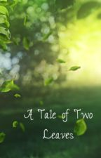A Tale of Two Leaves [On Hold] by Bellethiel18