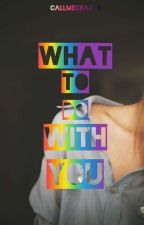 What To Do With You (GirlxGirl) [COMPLETED] by callmeCRAZY8