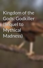 Kingdom of the Gods: Godkiller (Sequel to Mythical Madness) by Darkphoenixelias