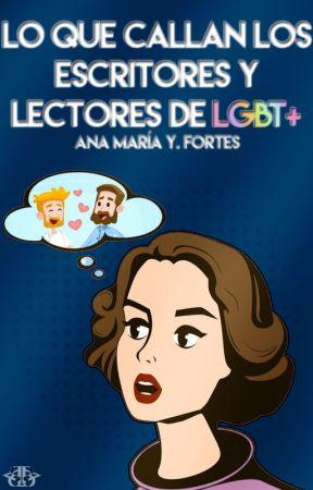 """""""Lo que callan los escritores y lectores de LGBT+"""" by AnaMariaYoplackForte"""