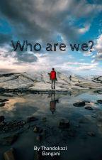who are we? by Thandokazi_Bangani