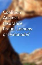Coalition Against Insurance Fraud: Lemons or lemonade? by moreaudave