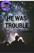 He Was Trouble by AlyssaLulaxx