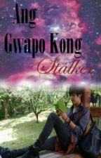 Ang Gwapo kong STALKER by DamnGelaaaaa
