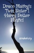 Draco Malfoy's Twin Sister [ Harry Potter Fanfic] by 2016keicry