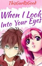 When I Look Into Your Eyes [ON-HOLD] by ThisGurlIsGood